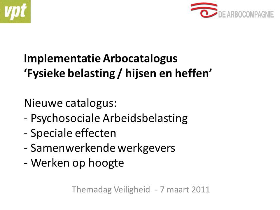 Implementatie Arbocatalogus 'Fysieke belasting / hijsen en heffen' Nieuwe catalogus: - Psychosociale Arbeidsbelasting - Speciale effecten - Samenwerkende werkgevers - Werken op hoogte Themadag Veiligheid - 7 maart 2011