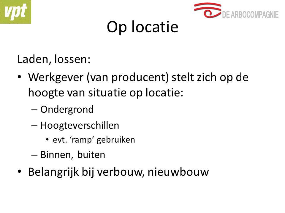Op locatie Laden, lossen: Werkgever (van producent) stelt zich op de hoogte van situatie op locatie: – Ondergrond – Hoogteverschillen evt. 'ramp' gebr