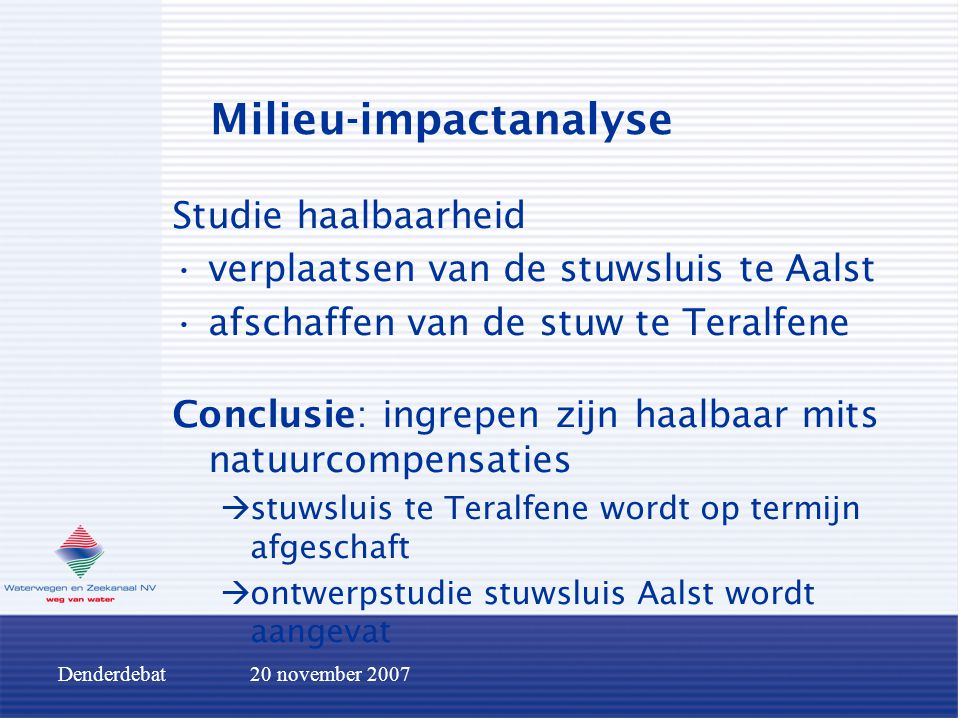 Denderdebat20 november 2007 Milieu-impactanalyse Studie haalbaarheid verplaatsen van de stuwsluis te Aalst afschaffen van de stuw te Teralfene Conclus