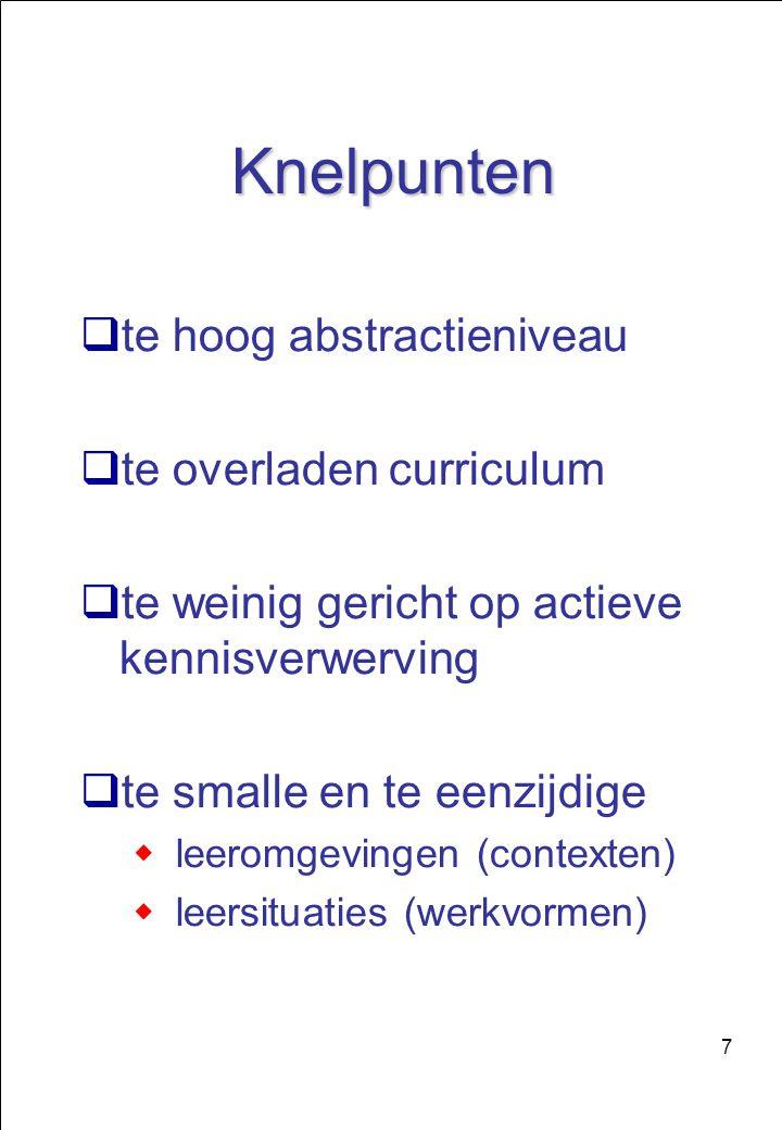 7 Knelpunten  te hoog abstractieniveau  te overladen curriculum  te weinig gericht op actieve kennisverwerving  te smalle en te eenzijdige  leeromgevingen (contexten)  leersituaties (werkvormen)