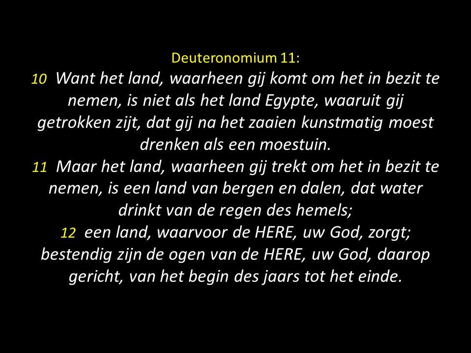 Deuteronomium 11: 10 Want het land, waarheen gij komt om het in bezit te nemen, is niet als het land Egypte, waaruit gij getrokken zijt, dat gij na het zaaien kunstmatig moest drenken als een moestuin.