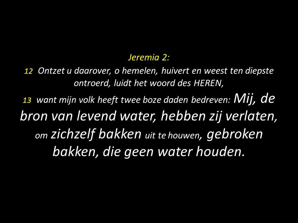 Jeremia 2: 12 Ontzet u daarover, o hemelen, huivert en weest ten diepste ontroerd, luidt het woord des HEREN, 13 want mijn volk heeft twee boze daden bedreven: Mij, de bron van levend water, hebben zij verlaten, om zichzelf bakken uit te houwen, gebroken bakken, die geen water houden.