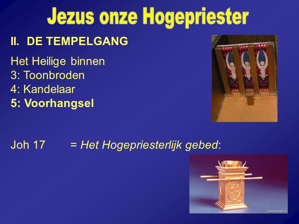 II. DE TEMPELGANG Het Heilige binnen 3: Toonbroden 4: Kandelaar 5: Voorhangsel Joh 17= Het Hogepriesterlijk gebed: