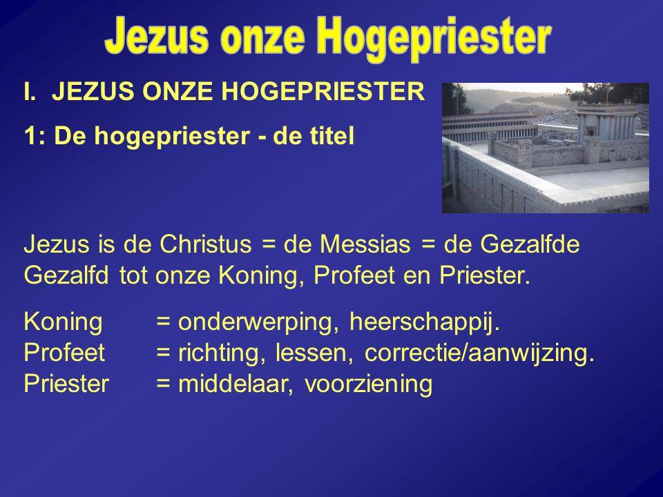 I. JEZUS ONZE HOGEPRIESTER 1: De hogepriester - de titel Jezus is de Christus = de Messias = de Gezalfde Gezalfd tot onze Koning, Profeet en Priester.