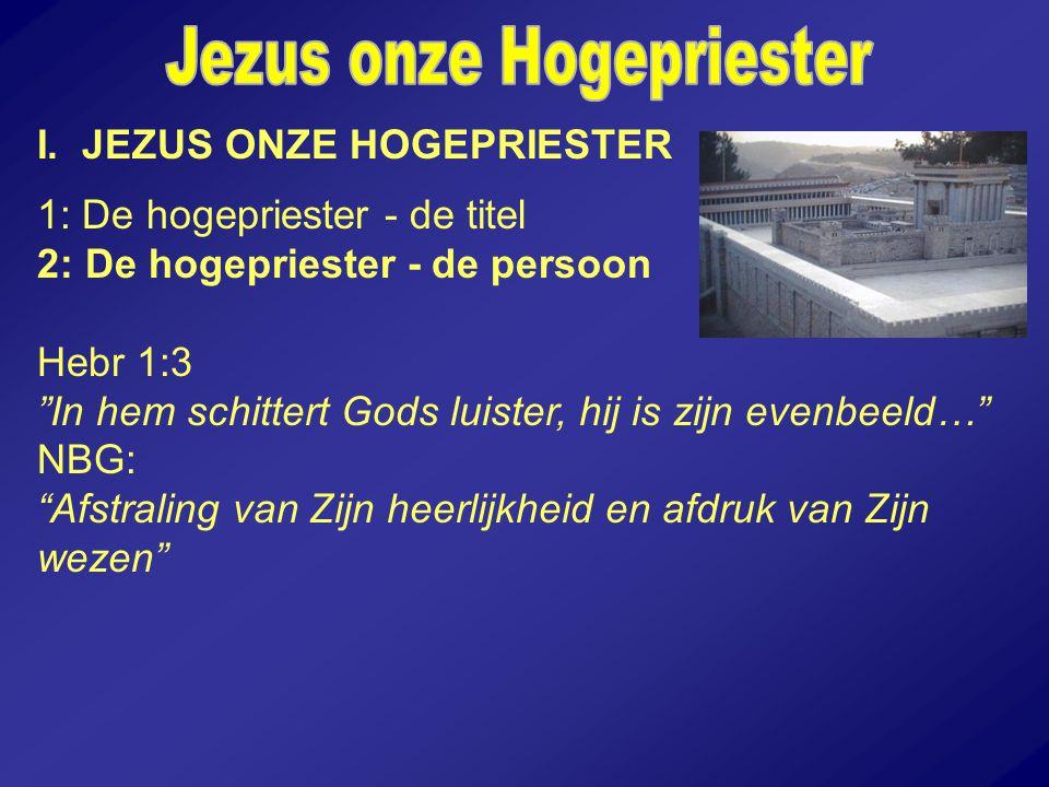 """I. JEZUS ONZE HOGEPRIESTER 1: De hogepriester - de titel 2: De hogepriester - de persoon Hebr 1:3 """"In hem schittert Gods luister, hij is zijn evenbeel"""