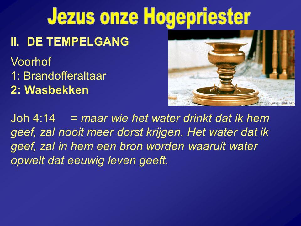 II. DE TEMPELGANG Voorhof 1: Brandofferaltaar 2: Wasbekken Joh 4:14 = maar wie het water drinkt dat ik hem geef, zal nooit meer dorst krijgen. Het wat