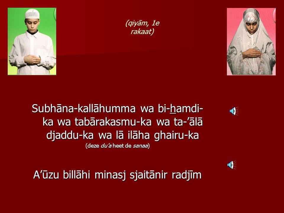 Subhāna-kallāhumma wa bi-hamdi- ka wa tabārakasmu-ka wa ta-'ālā djaddu-ka wa lā ilāha ghairu-ka (deze du'a heet de sanaa) A'ūzu billāhi minasj sjaitānir radjīm (qiyām, 1e rakaat)