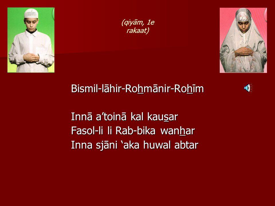 Bismil-lāhir-Rohmānir-Rohīm Innā a'toinā kal kausar Fasol-li li Rab-bika wanhar Inna sjāni 'aka huwal abtar (qiyām, 1e rakaat)