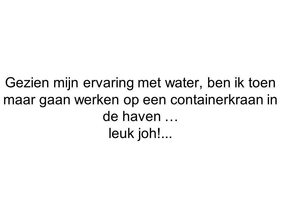 Gezien mijn ervaring met water, ben ik toen maar gaan werken op een containerkraan in de haven … leuk joh!...