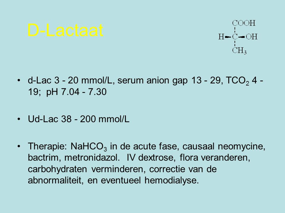 D-Lactaat d-Lac 3 - 20 mmol/L, serum anion gap 13 - 29, TCO 2 4 - 19; pH 7.04 - 7.30 Ud-Lac 38 - 200 mmol/L Therapie: NaHCO 3 in de acute fase, causaa