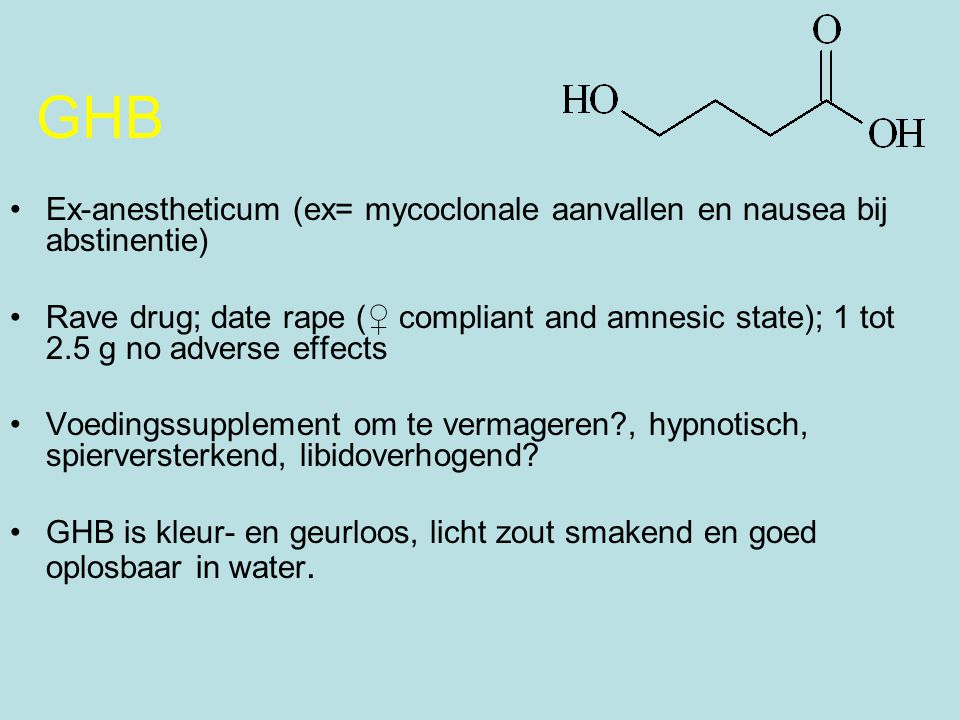 GHB Ex-anestheticum (ex= mycoclonale aanvallen en nausea bij abstinentie) Rave drug; date rape (♀ compliant and amnesic state); 1 tot 2.5 g no adverse