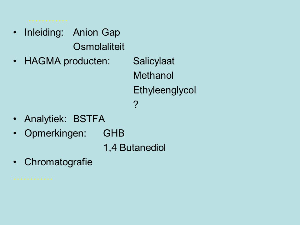 ………… Inleiding:Anion Gap Osmolaliteit HAGMA producten:Salicylaat Methanol Ethyleenglycol .