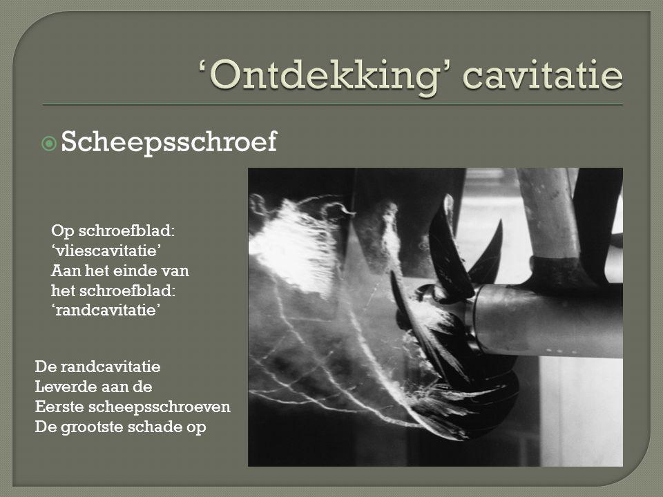  Scheepsschroef Op schroefblad: 'vliescavitatie' Aan het einde van het schroefblad: 'randcavitatie' De randcavitatie Leverde aan de Eerste scheepssch