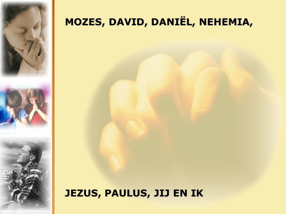 MOZES, DAVID, DANIËL, NEHEMIA, JEZUS, PAULUS, JIJ EN IK