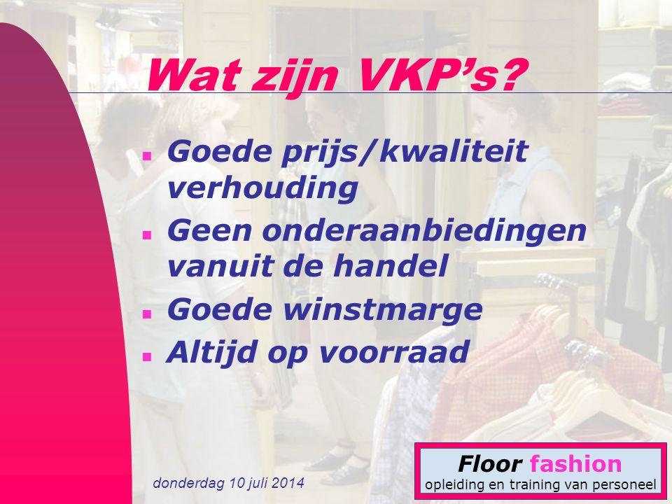 donderdag 10 juli 2014 Floor fashion opleiding en training van personeel Wat zijn VKP's? n Goede prijs/kwaliteit verhouding n Geen onderaanbiedingen v