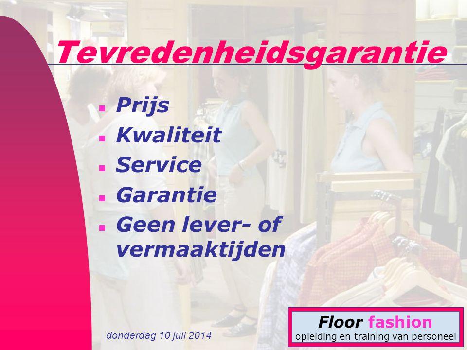 donderdag 10 juli 2014 Floor fashion opleiding en training van personeel Tevredenheidsgarantie n Prijs n Kwaliteit n Service n Garantie n Geen lever-