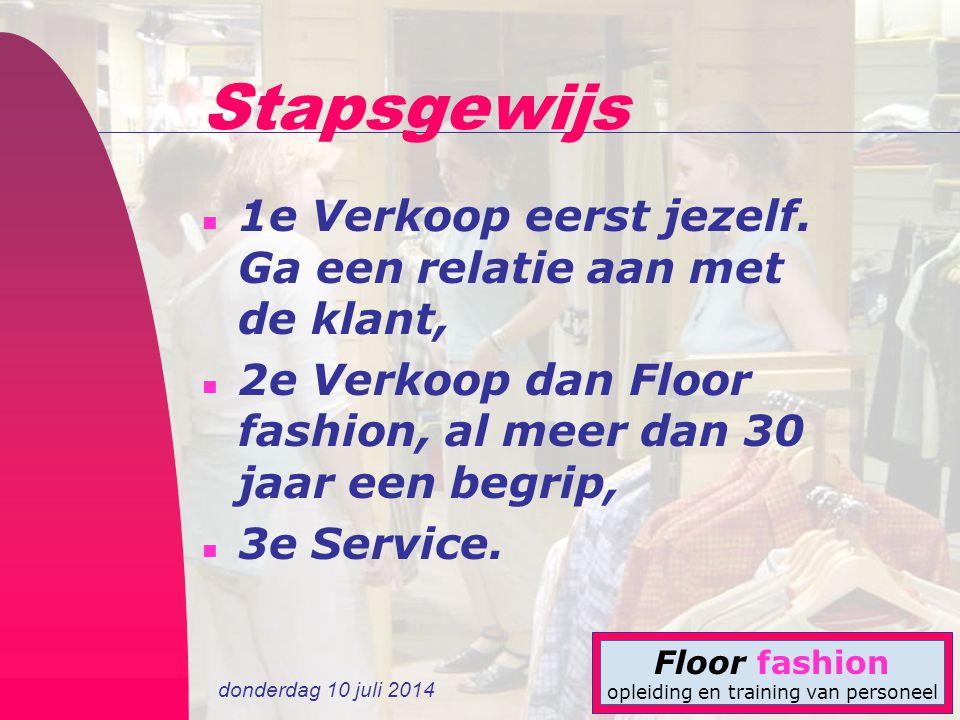 donderdag 10 juli 2014 Floor fashion opleiding en training van personeel Stapsgewijs n 1e Verkoop eerst jezelf. Ga een relatie aan met de klant, n 2e