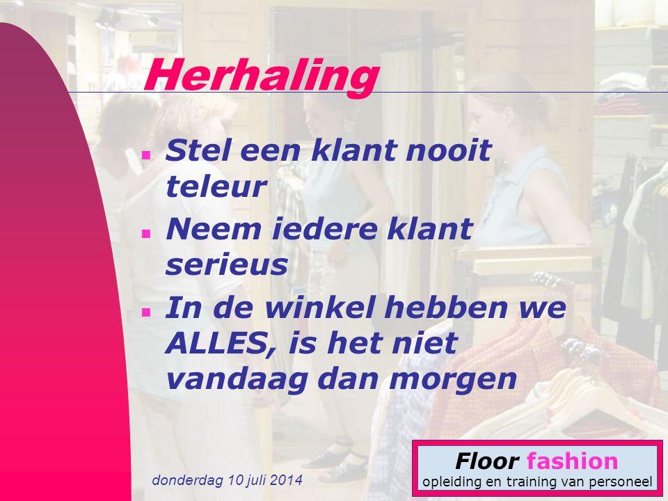 donderdag 10 juli 2014 Floor fashion opleiding en training van personeel Herhaling n Stel een klant nooit teleur n Neem iedere klant serieus n In de w