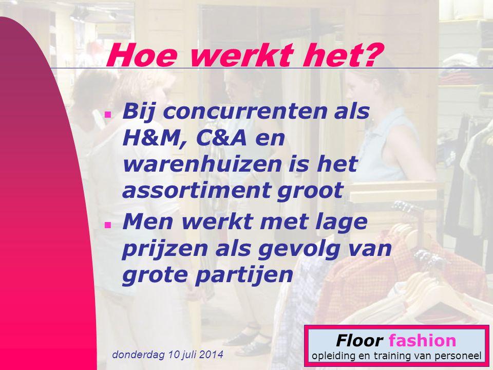 donderdag 10 juli 2014 Floor fashion opleiding en training van personeel Hoe werkt het? n Bij concurrenten als H&M, C&A en warenhuizen is het assortim