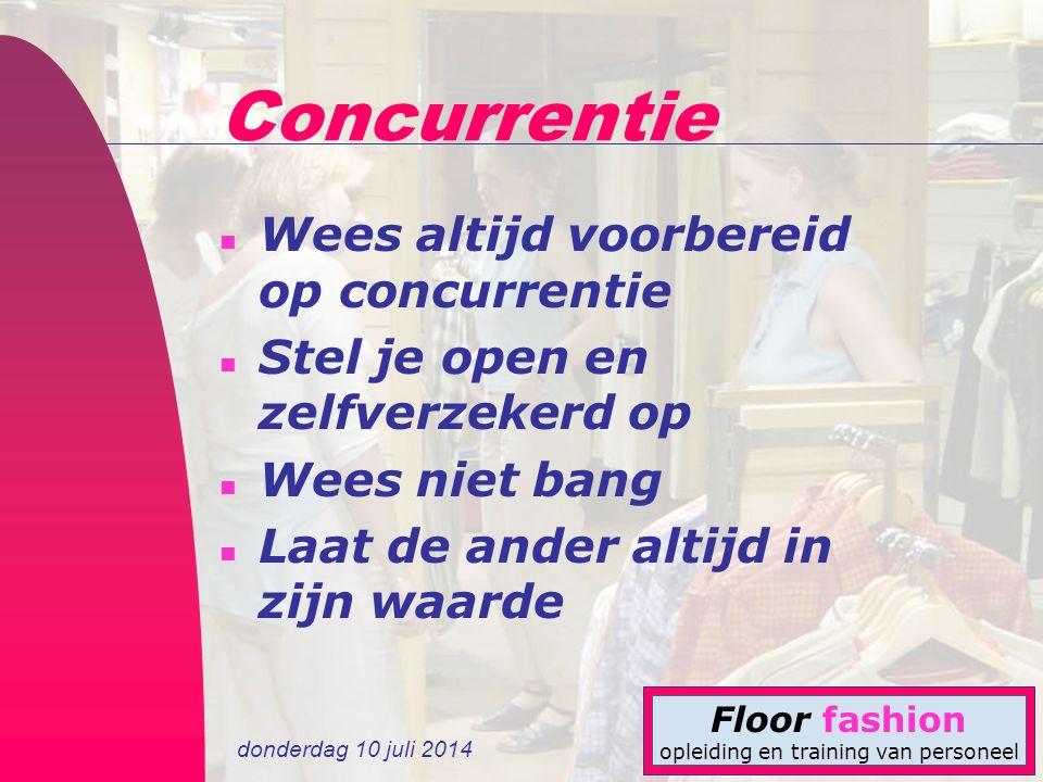 donderdag 10 juli 2014 Floor fashion opleiding en training van personeel Concurrentie n Wees altijd voorbereid op concurrentie n Stel je open en zelfv