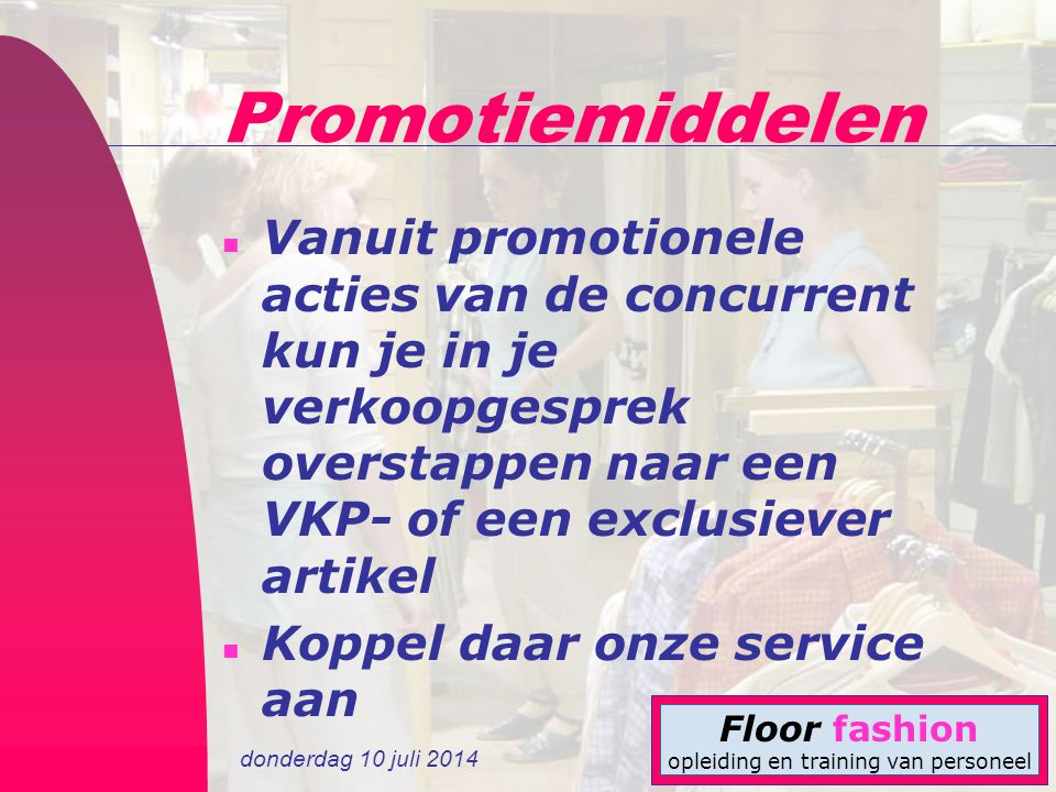 donderdag 10 juli 2014 Floor fashion opleiding en training van personeel Promotiemiddelen n Vanuit promotionele acties van de concurrent kun je in je