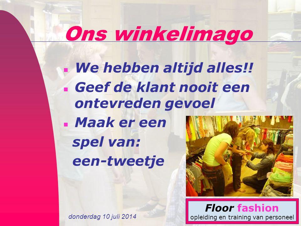 donderdag 10 juli 2014 Floor fashion opleiding en training van personeel Ons winkelimago n We hebben altijd alles!.