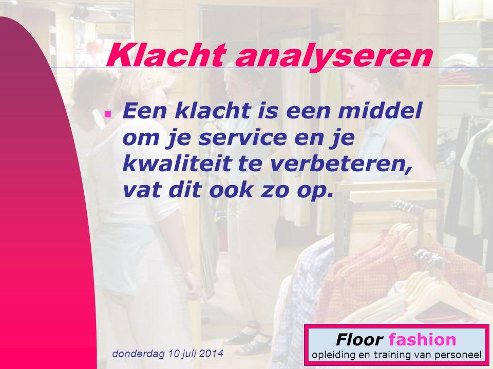 donderdag 10 juli 2014 Floor fashion opleiding en training van personeel Klacht analyseren n Een klacht is een middel om je service en je kwaliteit te verbeteren, vat dit ook zo op.