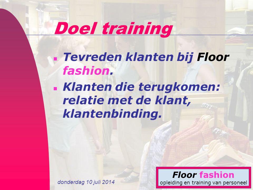 donderdag 10 juli 2014 Floor fashion opleiding en training van personeel Doel training n Tevreden klanten bij Floor fashion. n Klanten die terugkomen:
