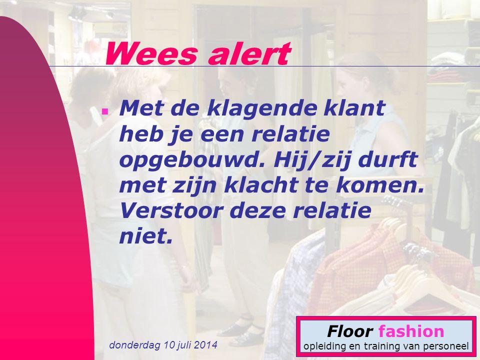 donderdag 10 juli 2014 Floor fashion opleiding en training van personeel Wees alert n Met de klagende klant heb je een relatie opgebouwd. Hij/zij durf