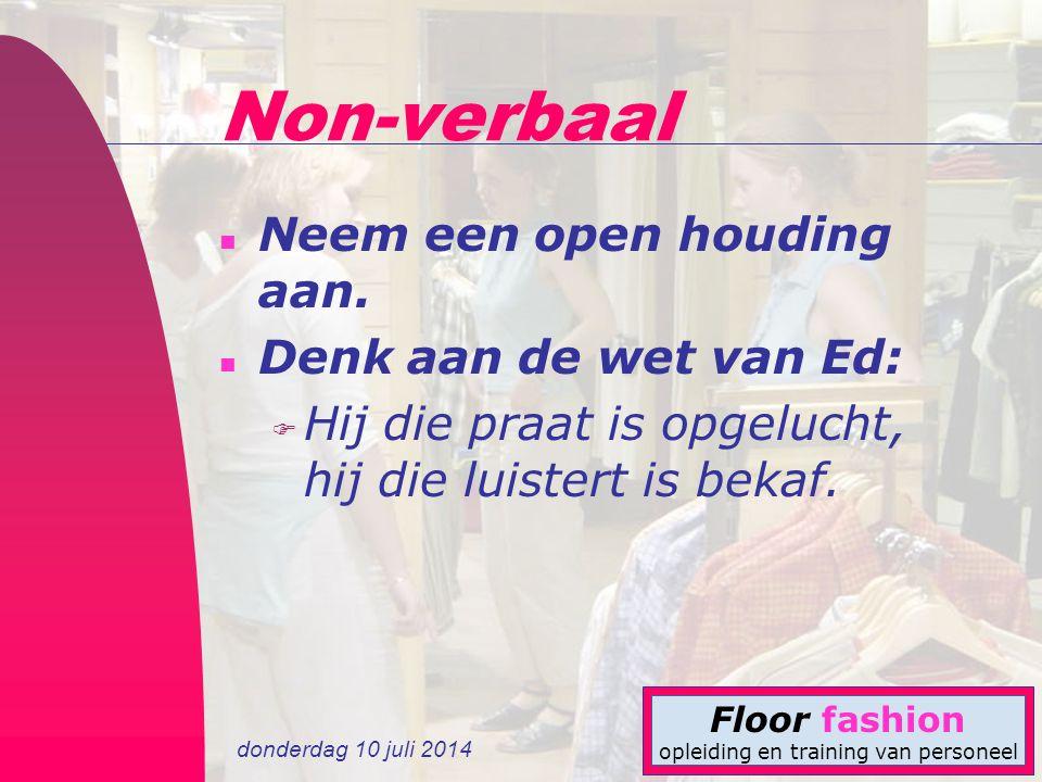 donderdag 10 juli 2014 Floor fashion opleiding en training van personeel Non-verbaal n Neem een open houding aan. n Denk aan de wet van Ed: F Hij die