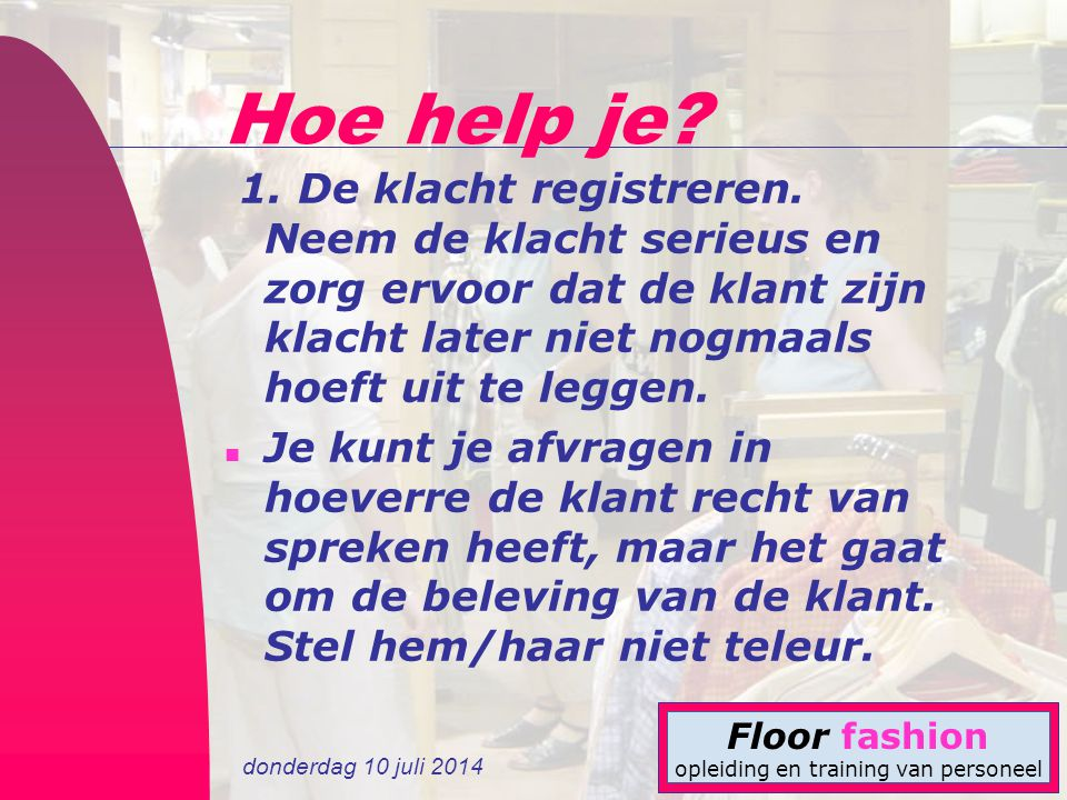donderdag 10 juli 2014 Floor fashion opleiding en training van personeel Hoe help je? 1. De klacht registreren. Neem de klacht serieus en zorg ervoor