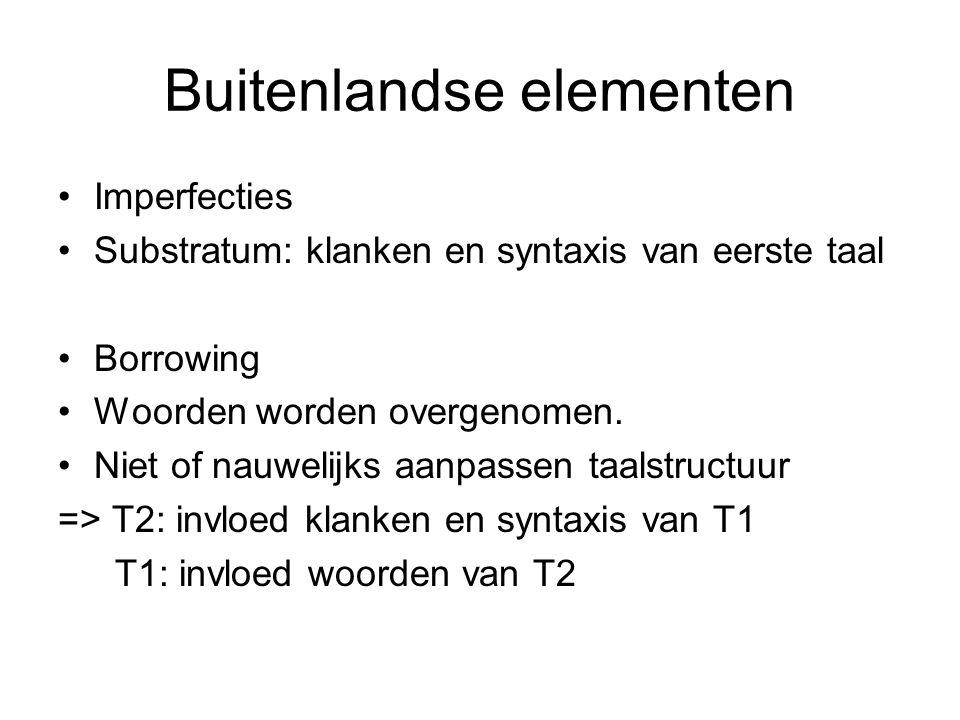 Buitenlandse elementen Imperfecties Substratum: klanken en syntaxis van eerste taal Borrowing Woorden worden overgenomen.