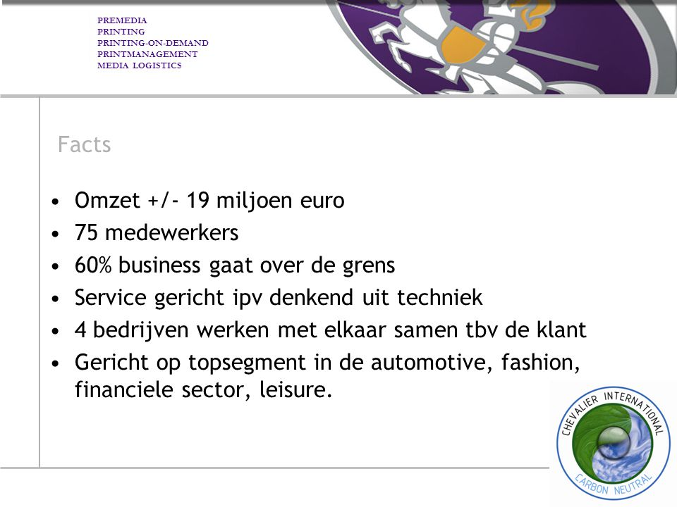 PREMEDIA PRINTING PRINTING-ON-DEMAND PRINTMANAGEMENT MEDIA LOGISTICS Facts Omzet +/- 19 miljoen euro 75 medewerkers 60% business gaat over de grens Se