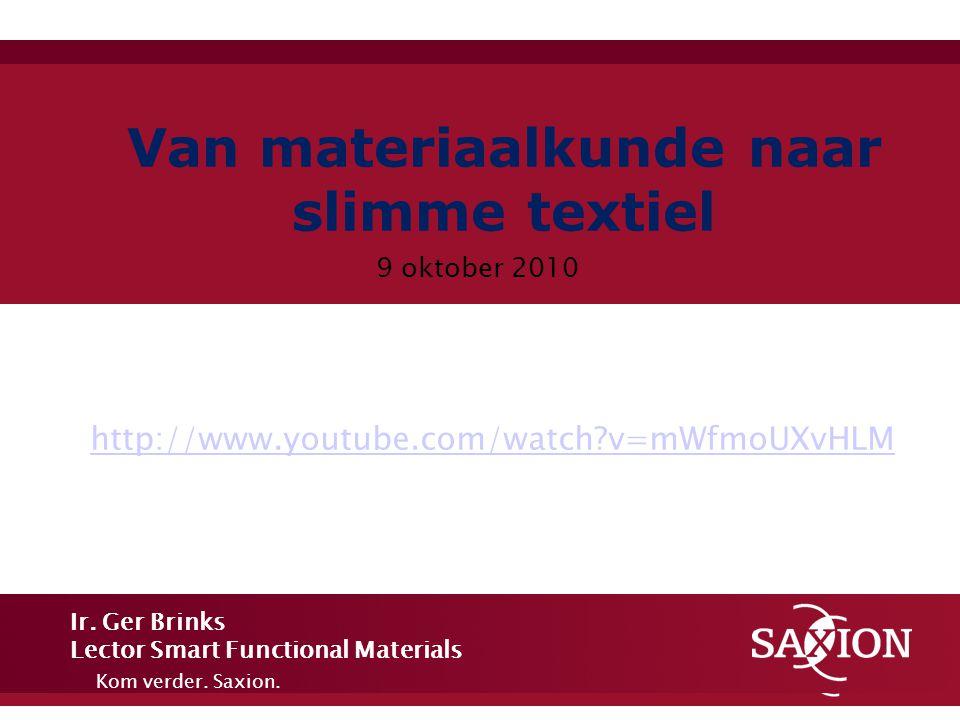 Kom verder. Saxion. Van materiaalkunde naar slimme textiel 9 oktober 2010 Ir. Ger Brinks Lector Smart Functional Materials http://www.youtube.com/watc