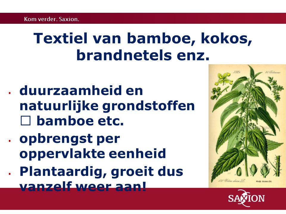 Kom verder. Saxion.  duurzaamheid en natuurlijke grondstoffen  bamboe etc.  opbrengst per oppervlakte eenheid  Plantaardig, groeit dus vanzelf wee
