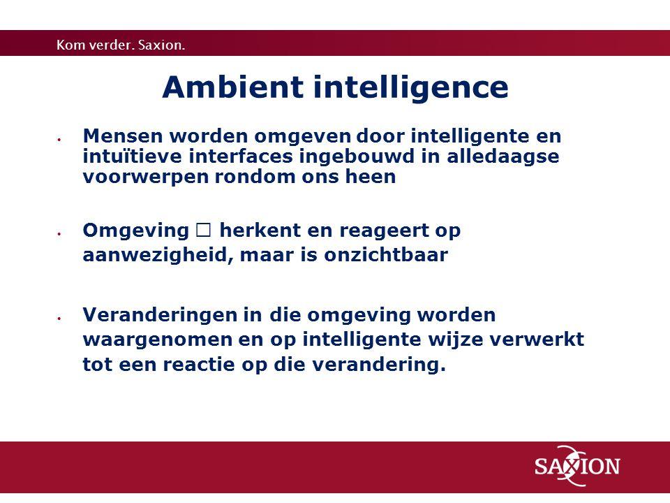 Kom verder. Saxion. Ambient intelligence  Mensen worden omgeven door intelligente en intuïtieve interfaces ingebouwd in alledaagse voorwerpen rondom
