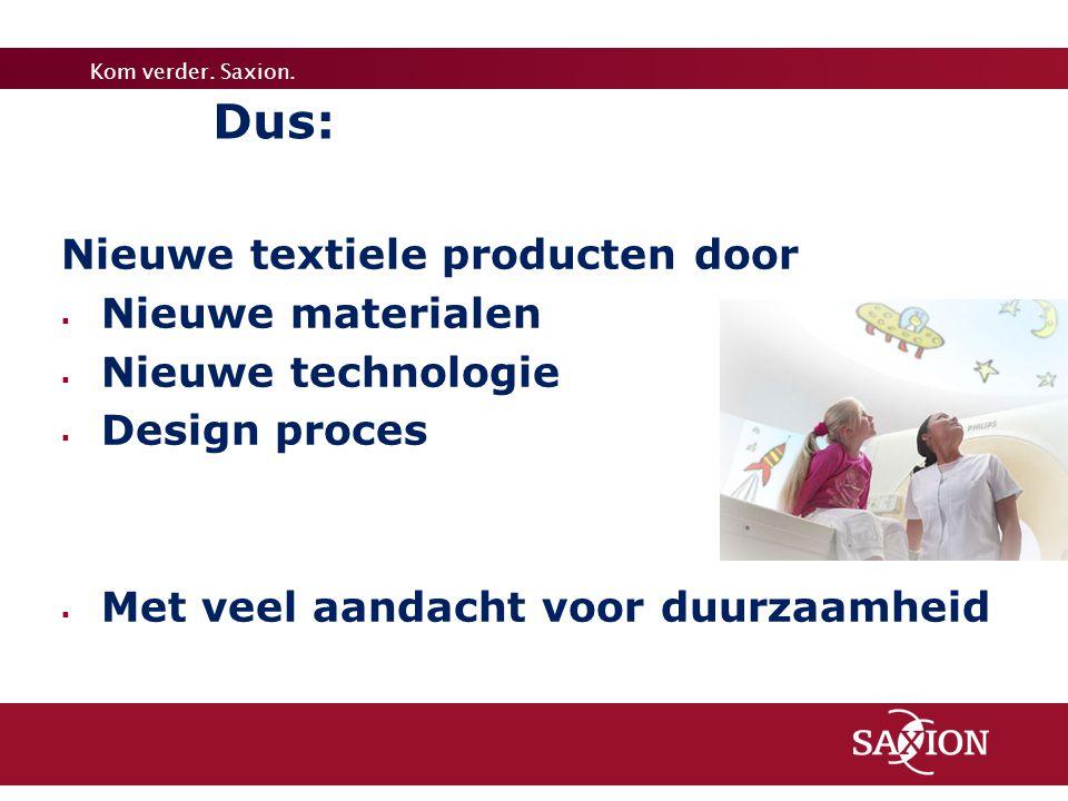 Kom verder. Saxion. Dus: Nieuwe textiele producten door  Nieuwe materialen  Nieuwe technologie  Design proces  Met veel aandacht voor duurzaamheid