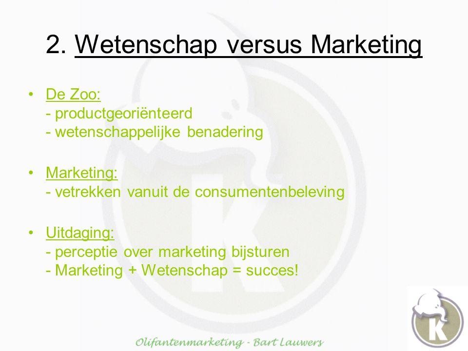 2. Wetenschap versus Marketing De Zoo: - productgeoriënteerd - wetenschappelijke benadering Marketing: - vetrekken vanuit de consumentenbeleving Uitda