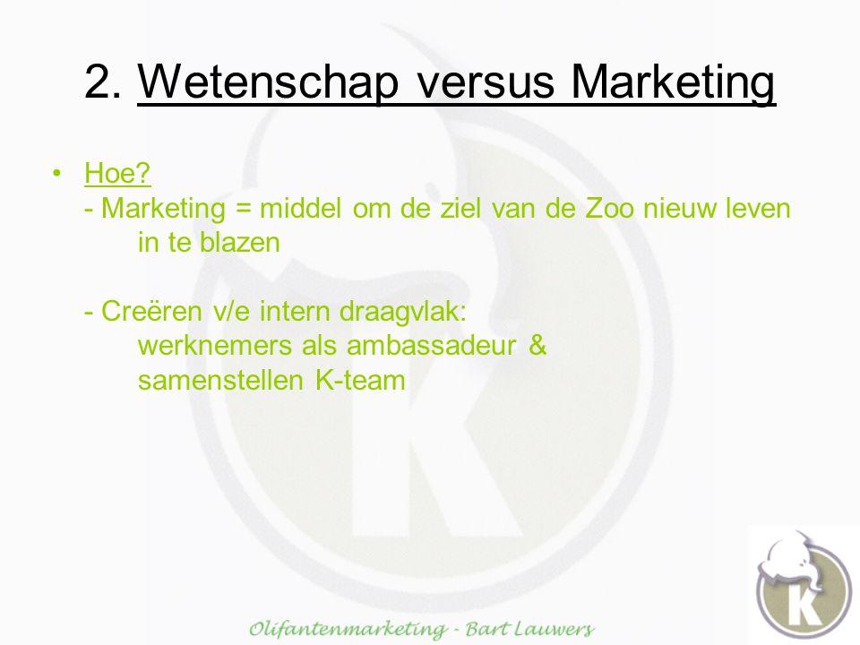 2. Wetenschap versus Marketing Hoe? - Marketing = middel om de ziel van de Zoo nieuw leven in te blazen - Creëren v/e intern draagvlak: werknemers als
