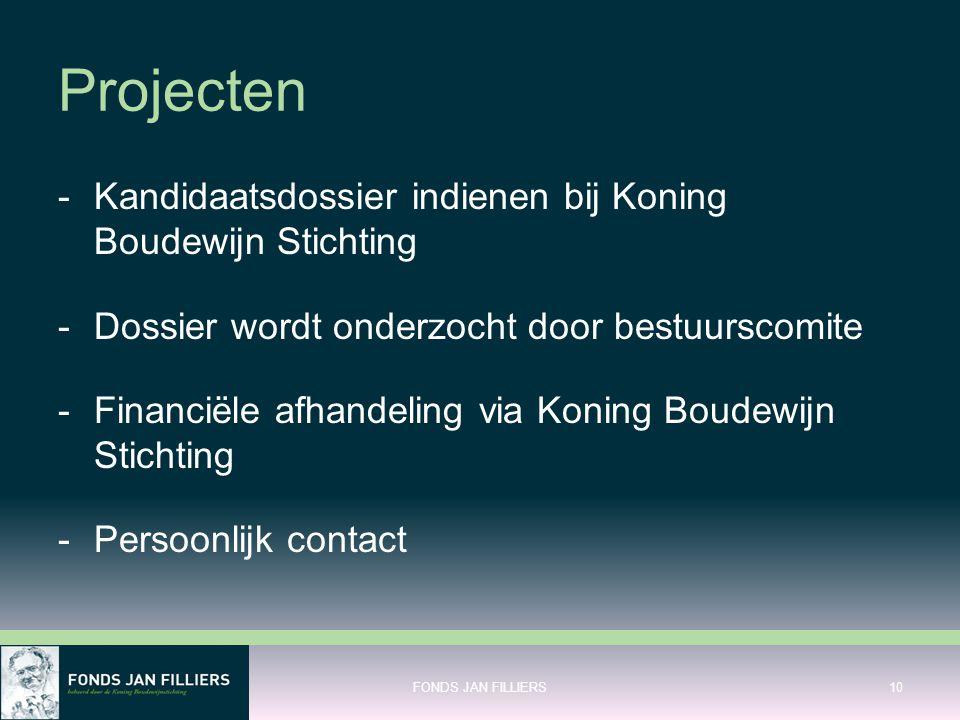 Projecten -Kandidaatsdossier indienen bij Koning Boudewijn Stichting -Dossier wordt onderzocht door bestuurscomite -Financiële afhandeling via Koning Boudewijn Stichting -Persoonlijk contact FONDS JAN FILLIERS10