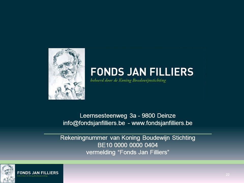 Leernsesteenweg 3a - 9800 Deinze info@fondsjanfilliers.be - www.fondsjanfilliers.be Rekeningnummer van Koning Boudewijn Stichting BE10 0000 0000 0404 vermelding Fonds Jan Filliers 22