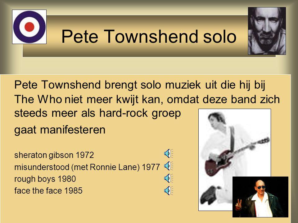 Pete Townshend brengt solo muziek uit die hij bij The Who niet meer kwijt kan, omdat deze band zich steeds meer als hard-rock groep gaat manifesteren sheraton gibson 1972 misunderstood (met Ronnie Lane) 1977 rough boys 1980 face the face 1985 Pete Townshend solo