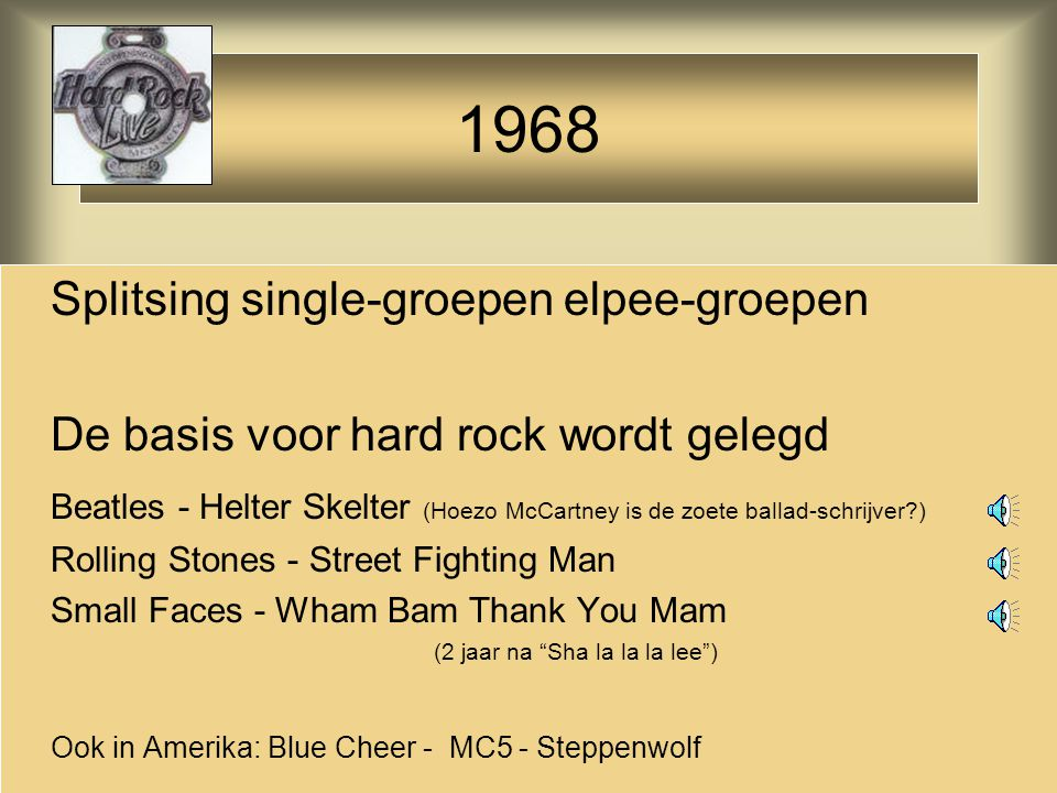 Splitsing single-groepen elpee-groepen De basis voor hard rock wordt gelegd Beatles - Helter Skelter (Hoezo McCartney is de zoete ballad-schrijver ) Rolling Stones - Street Fighting Man Small Faces - Wham Bam Thank You Mam (2 jaar na Sha la la la lee ) Ook in Amerika: Blue Cheer - MC5 - Steppenwolf 1968