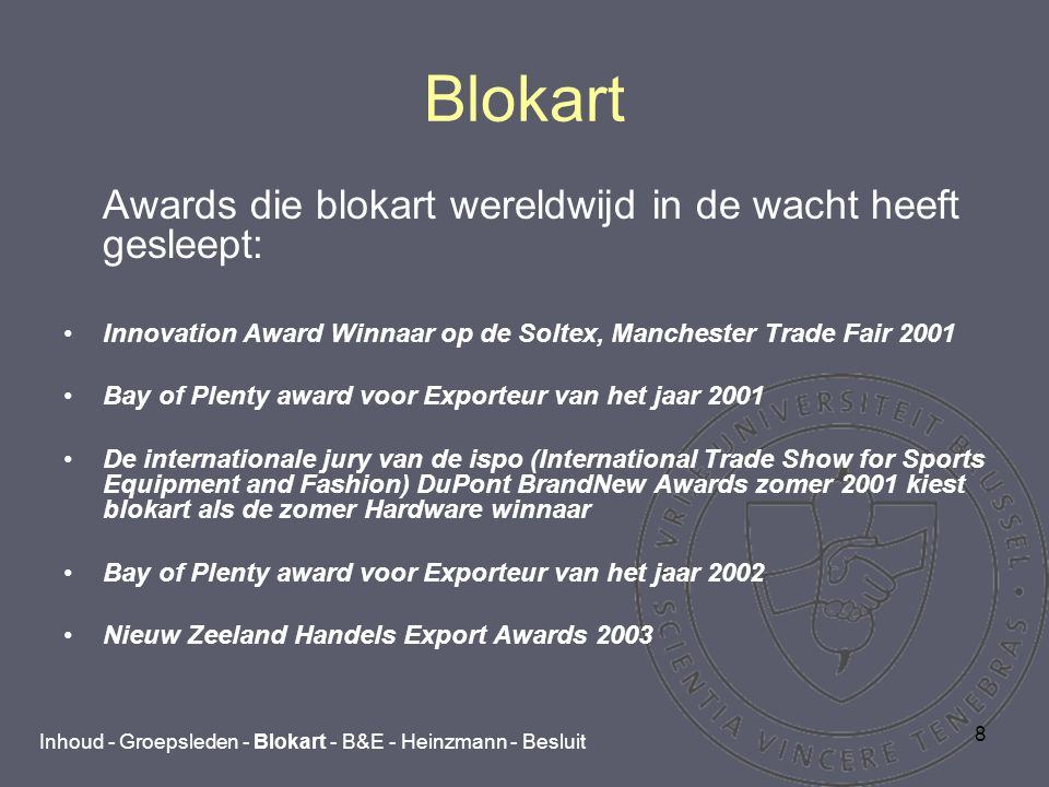 8 Blokart Awards die blokart wereldwijd in de wacht heeft gesleept: Innovation Award Winnaar op de Soltex, Manchester Trade Fair 2001 Bay of Plenty award voor Exporteur van het jaar 2001 De internationale jury van de ispo (International Trade Show for Sports Equipment and Fashion) DuPont BrandNew Awards zomer 2001 kiest blokart als de zomer Hardware winnaar Bay of Plenty award voor Exporteur van het jaar 2002 Nieuw Zeeland Handels Export Awards 2003 Inhoud - Groepsleden - Blokart - B&E - Heinzmann - Besluit