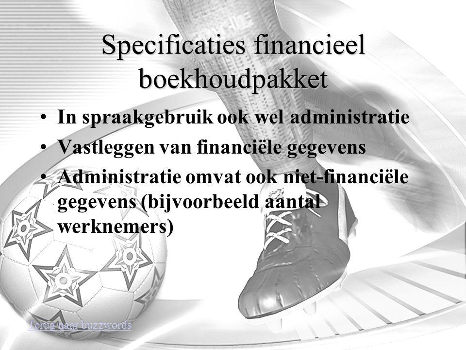 Specificaties financieel boekhoudpakket In spraakgebruik ook wel administratie Vastleggen van financiële gegevens Administratie omvat ook niet-financiële gegevens (bijvoorbeeld aantal werknemers) Terug naar buzzwords