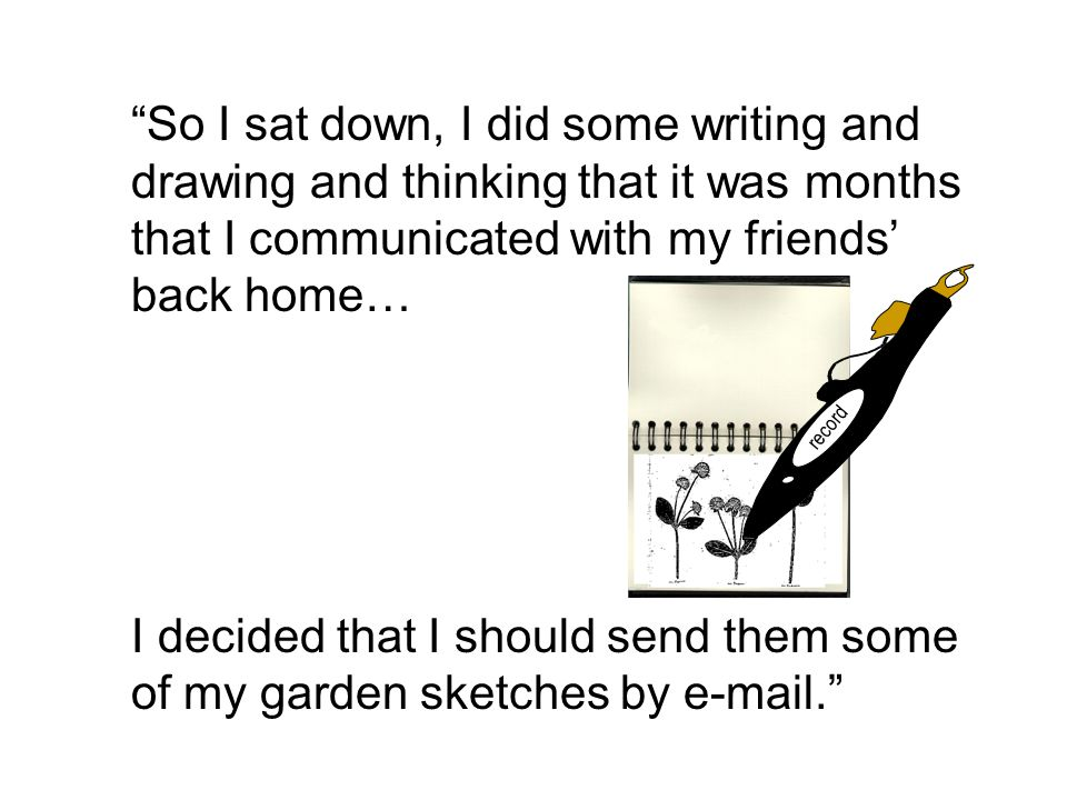 So I sat down, I did some writing and drawing and thinking that it was months that I communicated with my friends' back home… I decided that I should send them some of my garden sketches by e-mail. record