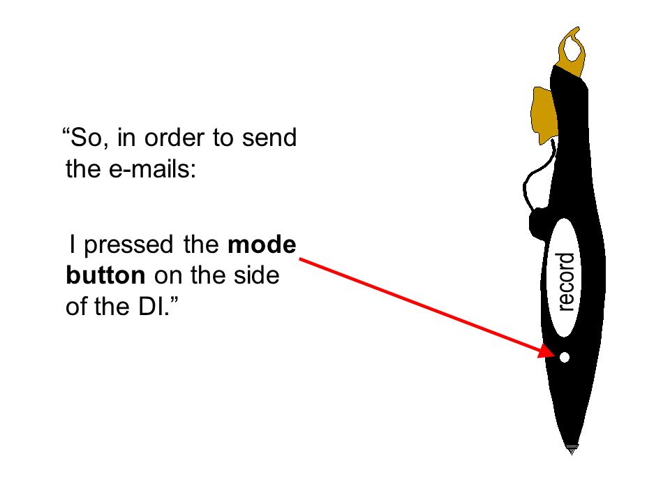 So, in order to send the e-mails: I pressed the mode button on the side of the DI. record