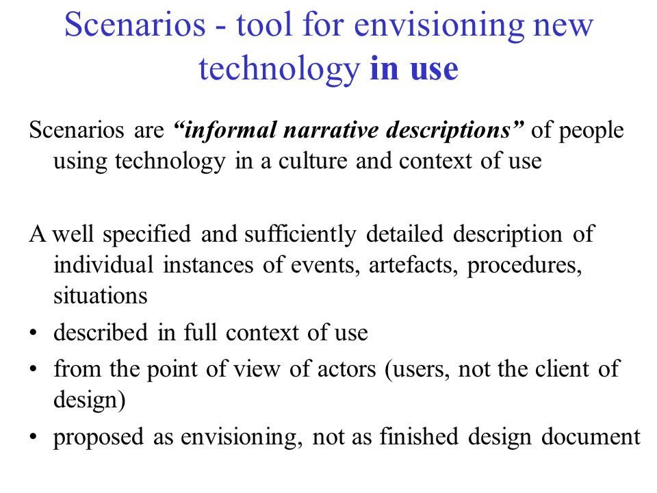 Scenarios - tool for envisioning new technology in use Scenarios are informal narrative descriptions of people using technology in a culture and context of use A well specified and sufficiently detailed description of individual instances of events, artefacts, procedures, situations described in full context of use from the point of view of actors (users, not the client of design) proposed as envisioning, not as finished design document