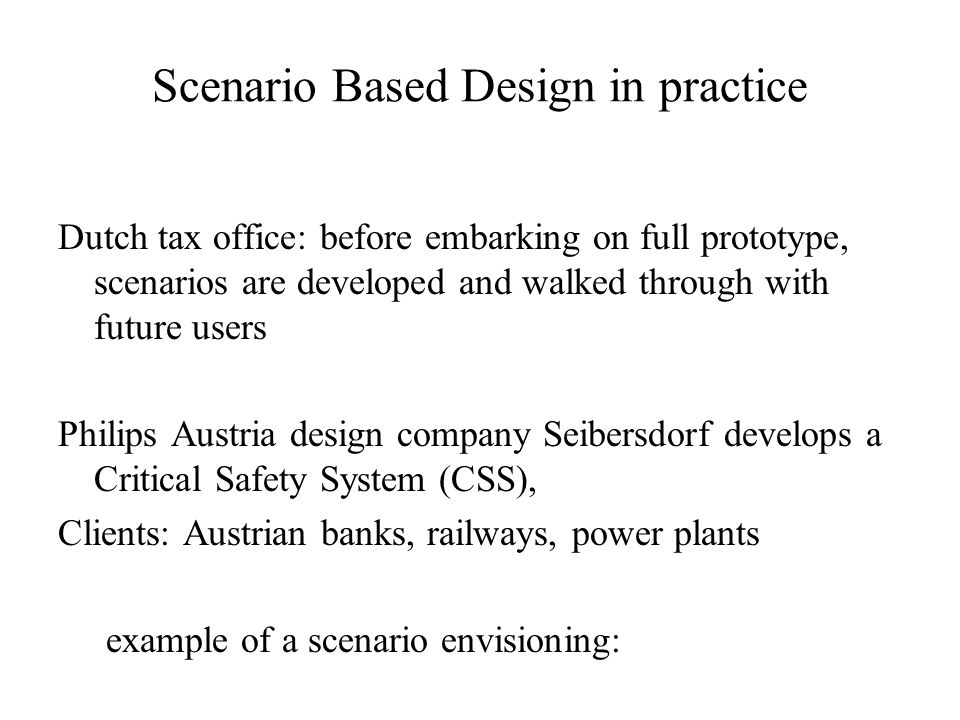 Scenario Based Design in practice Dutch tax office: before embarking on full prototype, scenarios are developed and walked through with future users Philips Austria design company Seibersdorf develops a Critical Safety System (CSS), Clients: Austrian banks, railways, power plants example of a scenario envisioning: