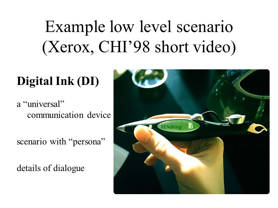 Example low level scenario (Xerox, CHI'98 short video) Digital Ink (DI) a universal communication device scenario with persona details of dialogue
